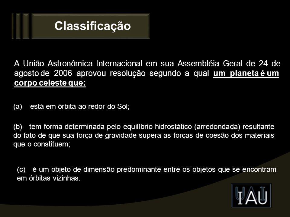 Classificação A União Astronômica Internacional em sua Assembléia Geral de 24 de agosto de 2006 aprovou resolução segundo a qual um planeta é um corpo