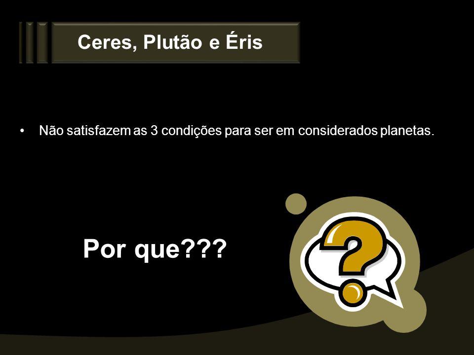 Ceres, Plutão e Éris Não satisfazem as 3 condições para ser em considerados planetas. Por que???