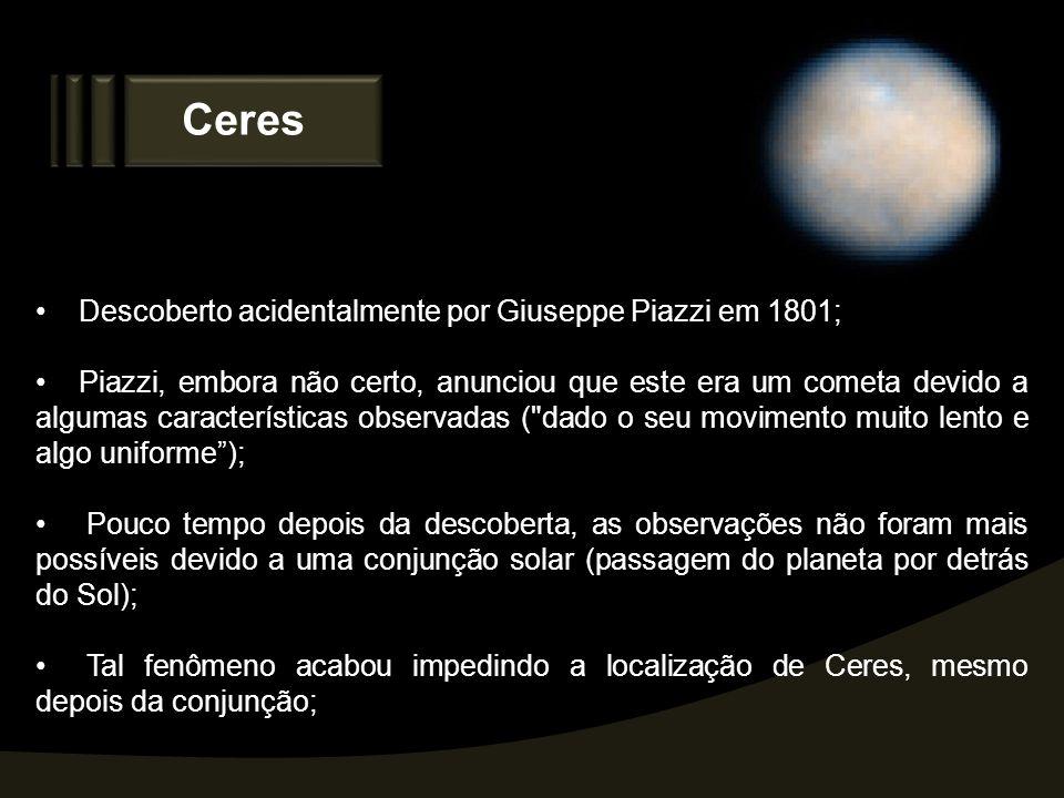 Ceres Descoberto acidentalmente por Giuseppe Piazzi em 1801; Piazzi, embora não certo, anunciou que este era um cometa devido a algumas característica