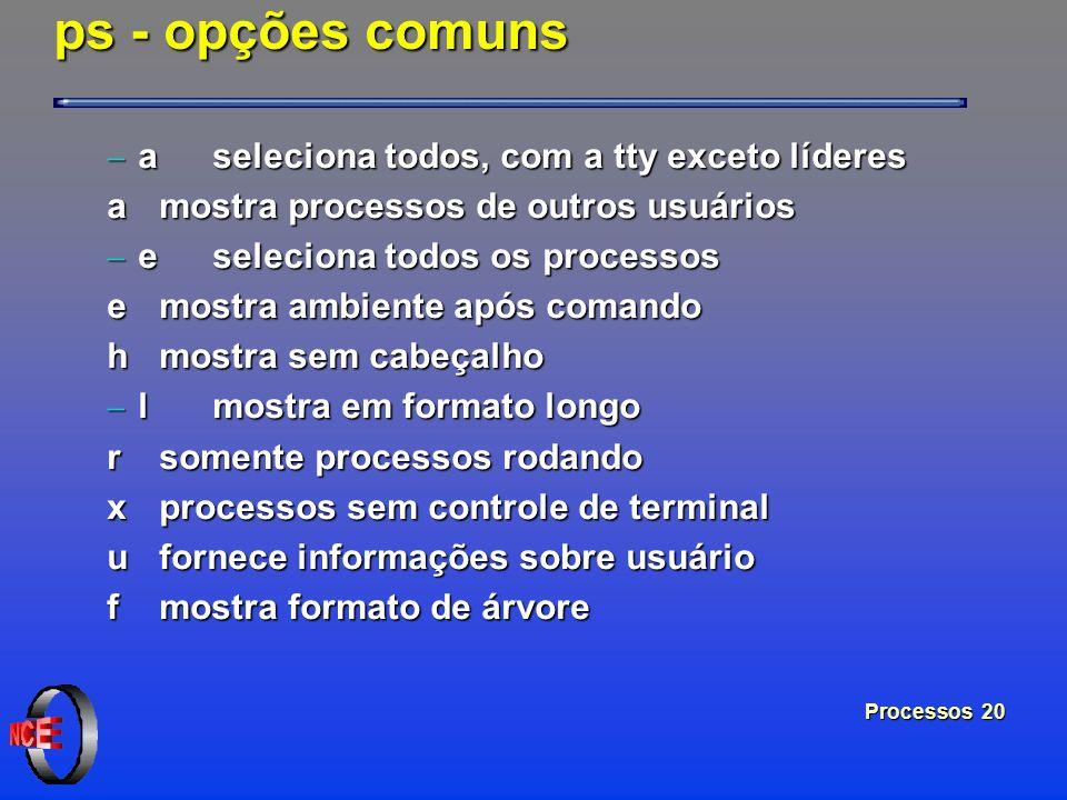 Processos 20 ps - opções comuns a seleciona todos, com a tty exceto líderes a seleciona todos, com a tty exceto líderes amostra processos de outros us