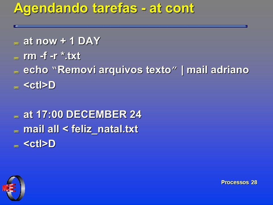 Processos 28 Agendando tarefas - at cont ; at now + 1 DAY ; rm -f -r *.txt echo Removi arquivos texto | mail adriano echo Removi arquivos texto | mail