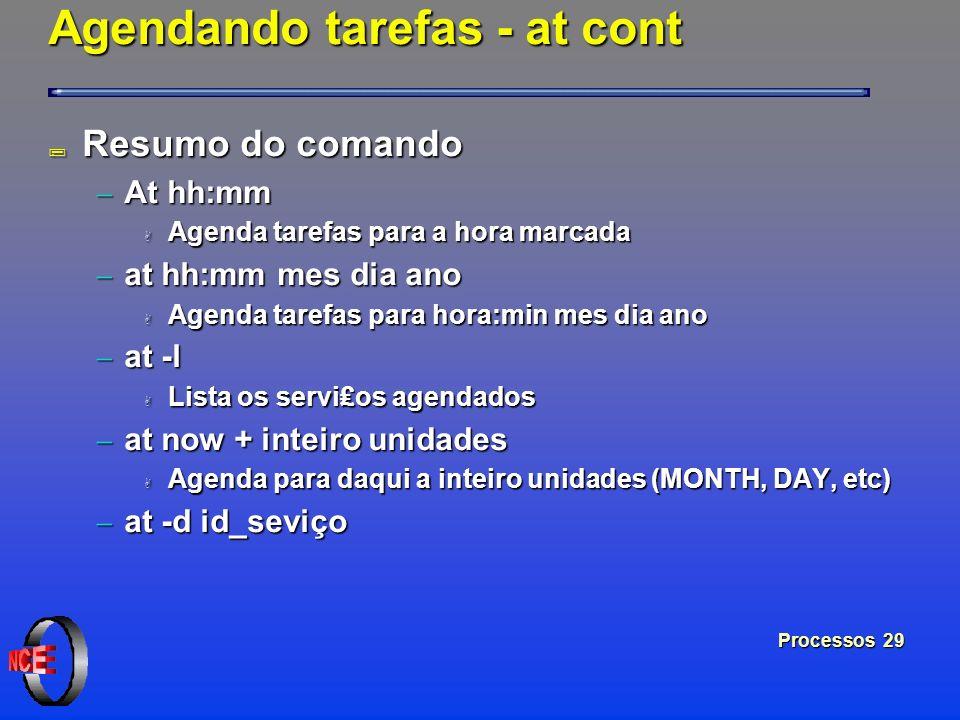 Processos 29 Agendando tarefas - at cont ; Resumo do comando At hh:mm At hh:mm A Agenda tarefas para a hora marcada at hh:mm mes dia ano at hh:mm mes
