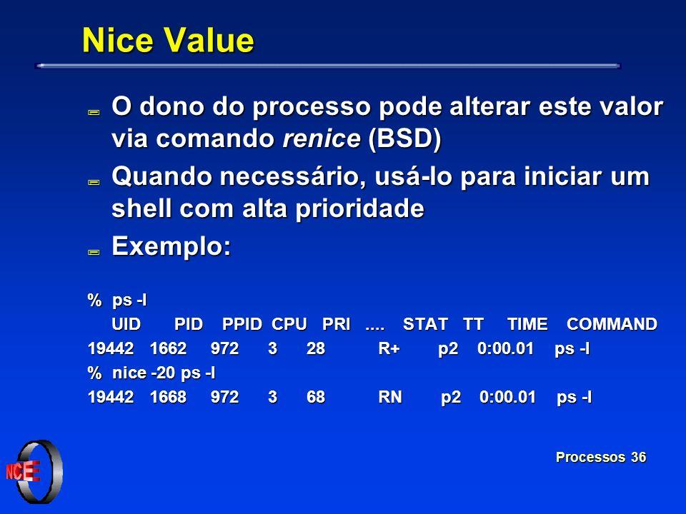Processos 36 Nice Value ; O dono do processo pode alterar este valor via comando renice (BSD) ; Quando necessário, usá-lo para iniciar um shell com al
