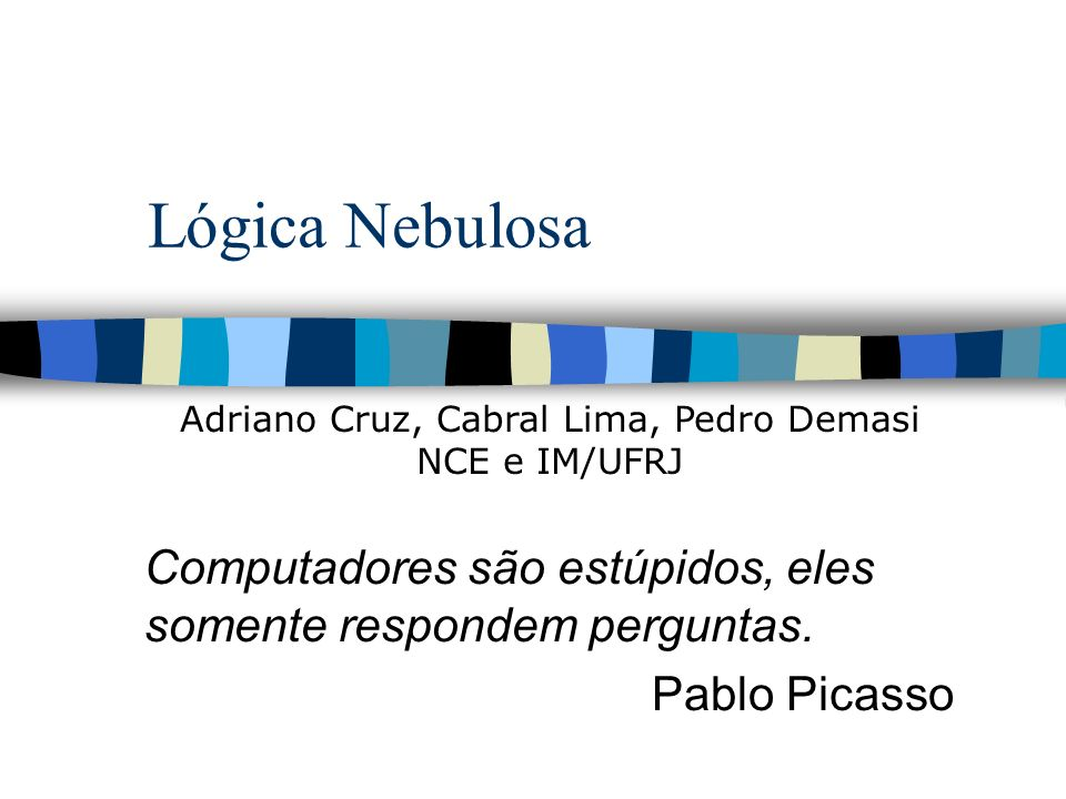 Lógica Nebulosa Computadores são estúpidos, eles somente respondem perguntas. Pablo Picasso Adriano Cruz, Cabral Lima, Pedro Demasi NCE e IM/UFRJ
