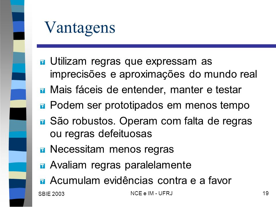 SBIE 2003 NCE e IM - UFRJ 19 Vantagens = Utilizam regras que expressam as imprecisões e aproximações do mundo real = Mais fáceis de entender, manter e