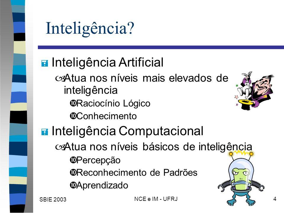 SBIE 2003 NCE e IM - UFRJ 4 Inteligência? = Inteligência Artificial –Atua nos níveis mais elevados de inteligência •Raciocínio Lógico •Conhecimento =