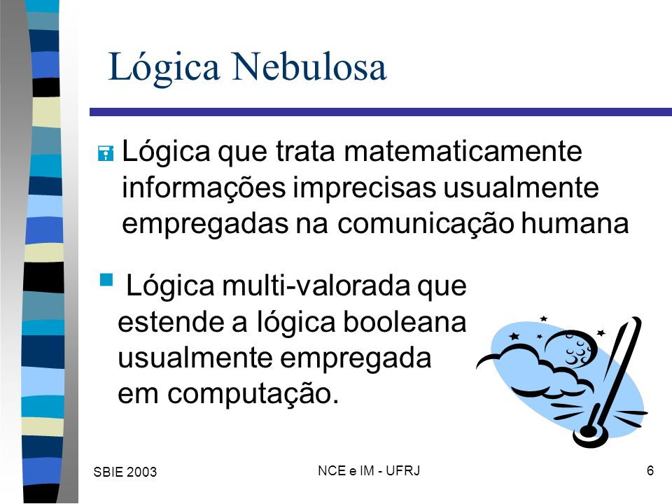 SBIE 2003 NCE e IM - UFRJ 6 Lógica Nebulosa = Lógica que trata matematicamente informações imprecisas usualmente empregadas na comunicação humana Lógica multi-valorada que estende a lógica booleana usualmente empregada em computação.