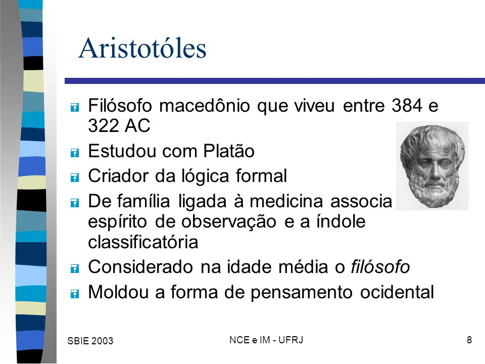SBIE 2003 NCE e IM - UFRJ 8 Aristotóles = Filósofo macedônio que viveu entre 384 e 322 AC = Estudou com Platão = Criador da lógica formal = De família
