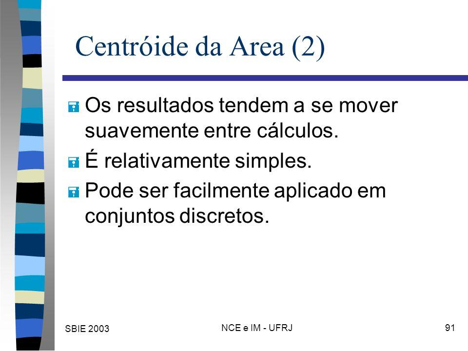 SBIE 2003 NCE e IM - UFRJ 91 Centróide da Area (2) = Os resultados tendem a se mover suavemente entre cálculos. = É relativamente simples. = Pode ser