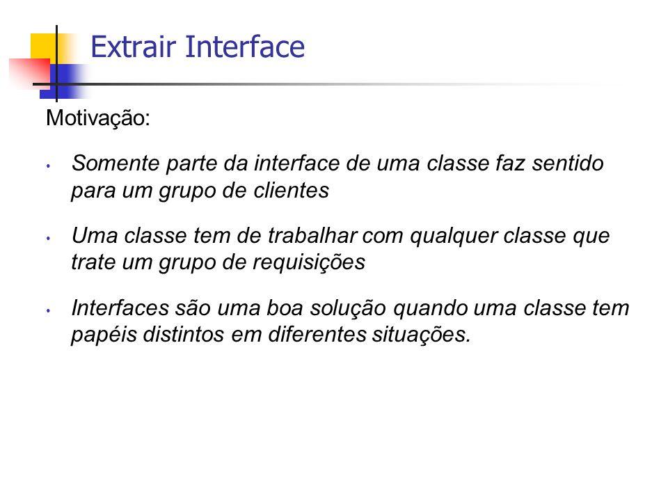 Extrair Interface Motivação: Somente parte da interface de uma classe faz sentido para um grupo de clientes Uma classe tem de trabalhar com qualquer c