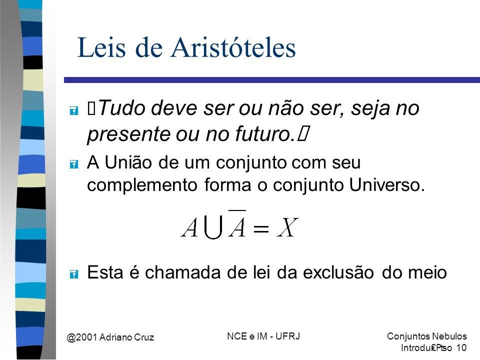 """@2001 Adriano Cruz NCE e IM - UFRJConjuntos Nebulos Introduo 10 Leis de Aristóteles """" Tudo deve ser ou não ser, seja no presente ou no futuro."""" = A União de um conjunto com seu complemento forma o conjunto Universo."""