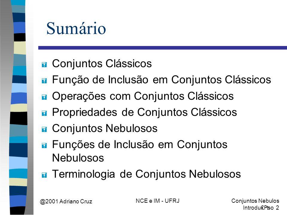 @2001 Adriano Cruz NCE e IM - UFRJConjuntos Nebulos Introduo 2 Sumário = Conjuntos Clássicos = Função de Inclusão em Conjuntos Clássicos = Operações com Conjuntos Clássicos = Propriedades de Conjuntos Clássicos = Conjuntos Nebulosos = Funções de Inclusão em Conjuntos Nebulosos = Terminologia de Conjuntos Nebulosos