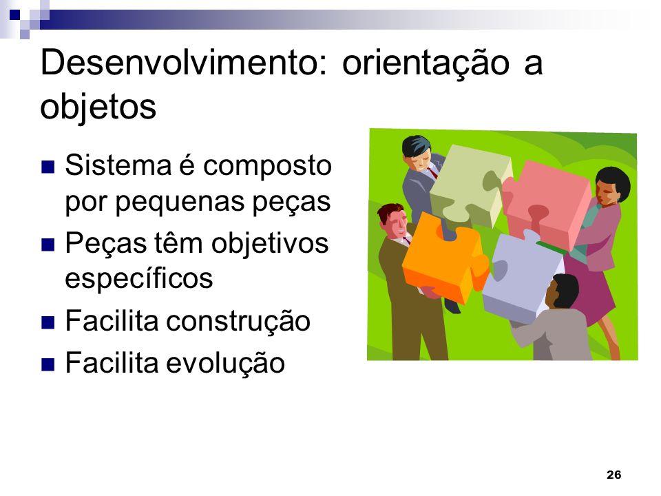 26 Desenvolvimento: orientação a objetos Sistema é composto por pequenas peças Peças têm objetivos específicos Facilita construção Facilita evolução
