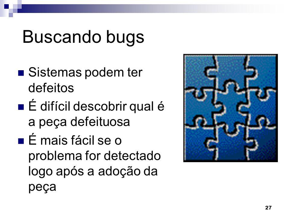 27 Buscando bugs Sistemas podem ter defeitos É difícil descobrir qual é a peça defeituosa É mais fácil se o problema for detectado logo após a adoção da peça