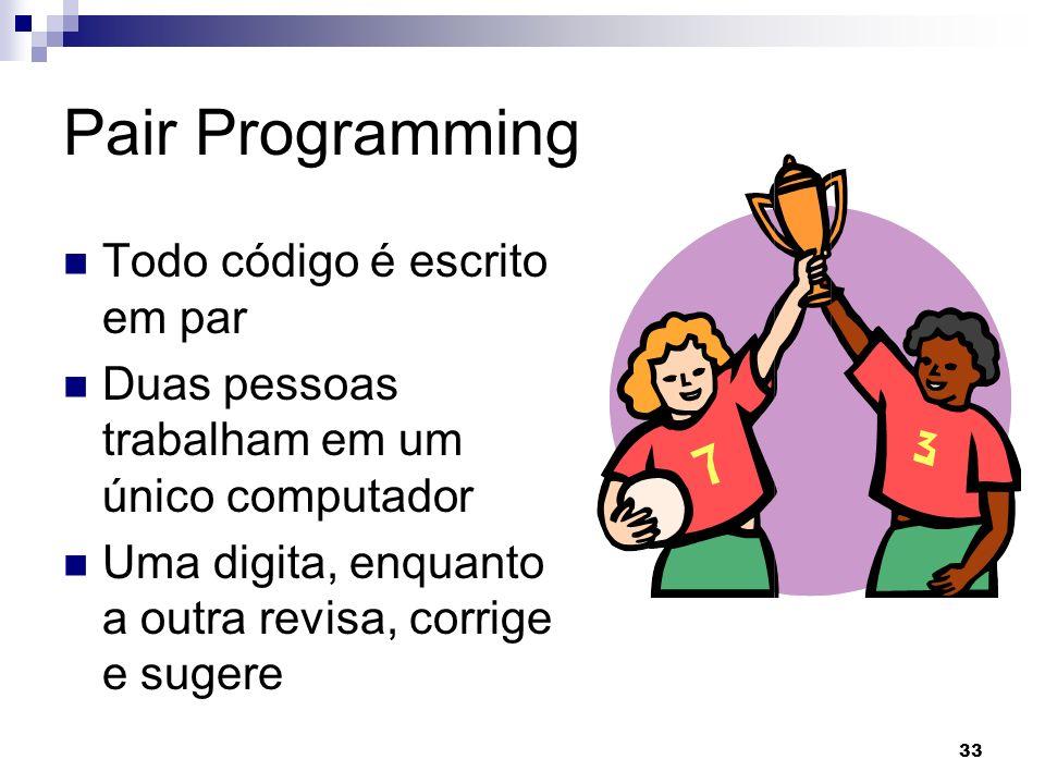 33 Pair Programming Todo código é escrito em par Duas pessoas trabalham em um único computador Uma digita, enquanto a outra revisa, corrige e sugere
