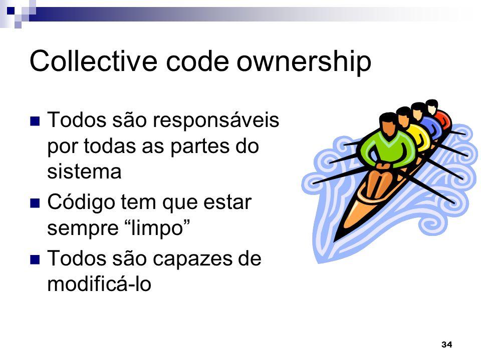 34 Collective code ownership Todos são responsáveis por todas as partes do sistema Código tem que estar sempre limpo Todos são capazes de modificá-lo