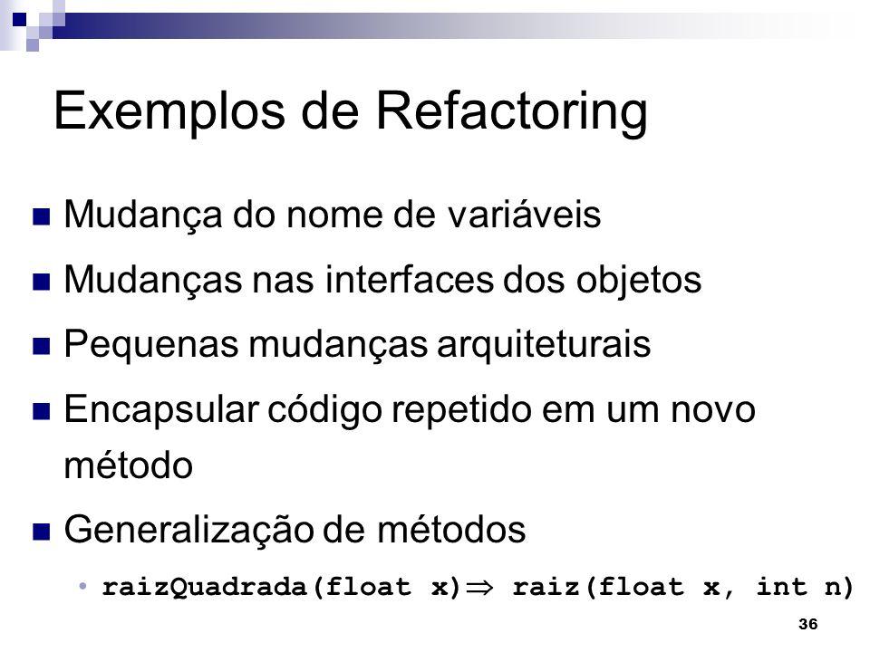 36 Exemplos de Refactoring Mudança do nome de variáveis Mudanças nas interfaces dos objetos Pequenas mudanças arquiteturais Encapsular código repetido em um novo método Generalização de métodos raizQuadrada(float x) raiz(float x, int n)