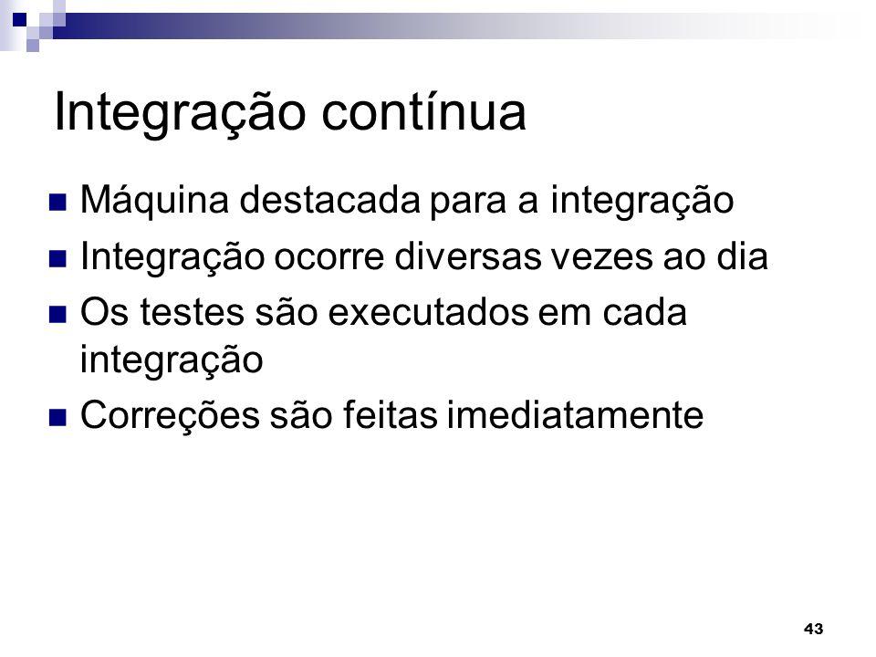 43 Integração contínua Máquina destacada para a integração Integração ocorre diversas vezes ao dia Os testes são executados em cada integração Correçõ