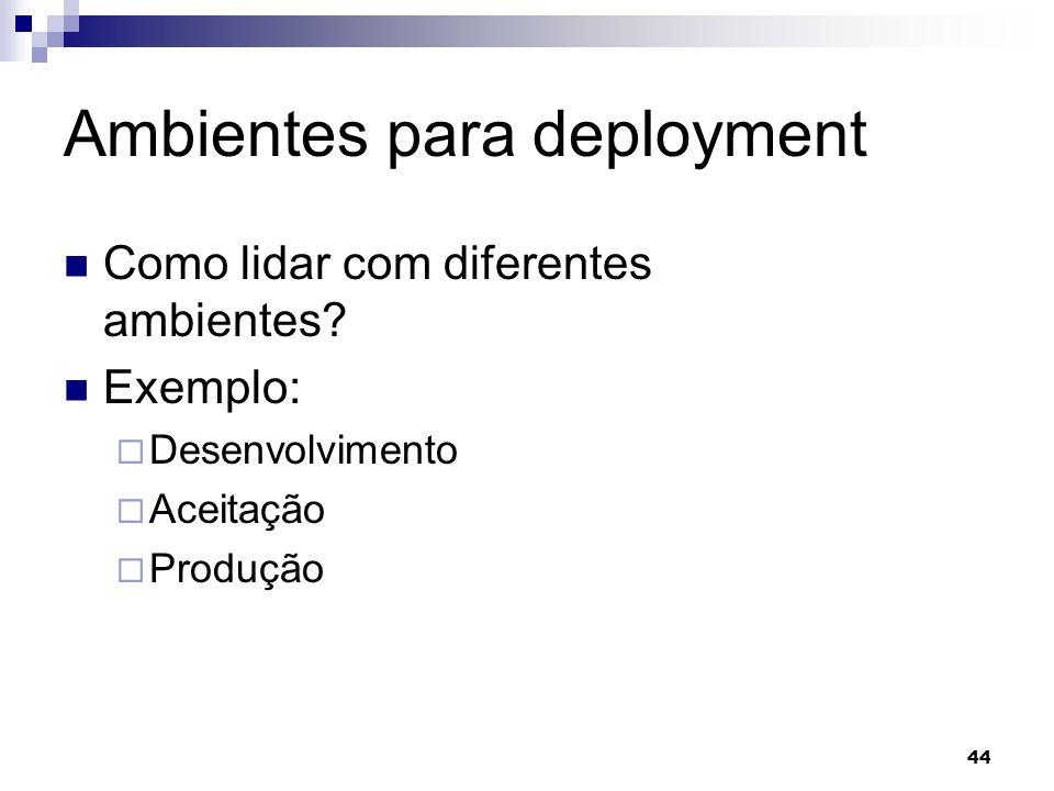 44 Ambientes para deployment Como lidar com diferentes ambientes? Exemplo: Desenvolvimento Aceitação Produção