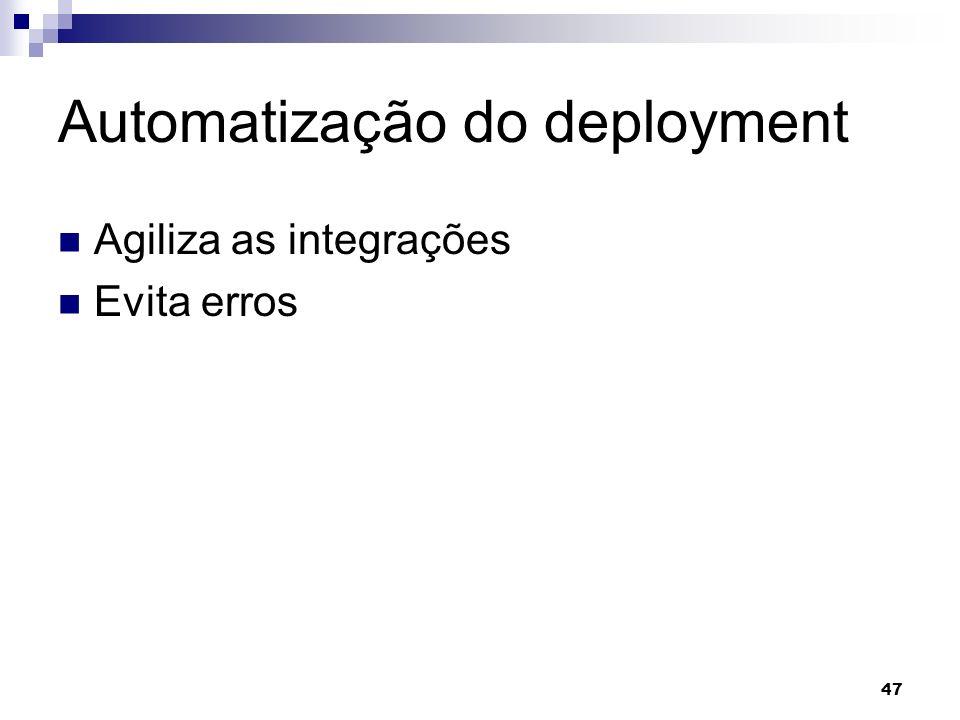 47 Automatização do deployment Agiliza as integrações Evita erros