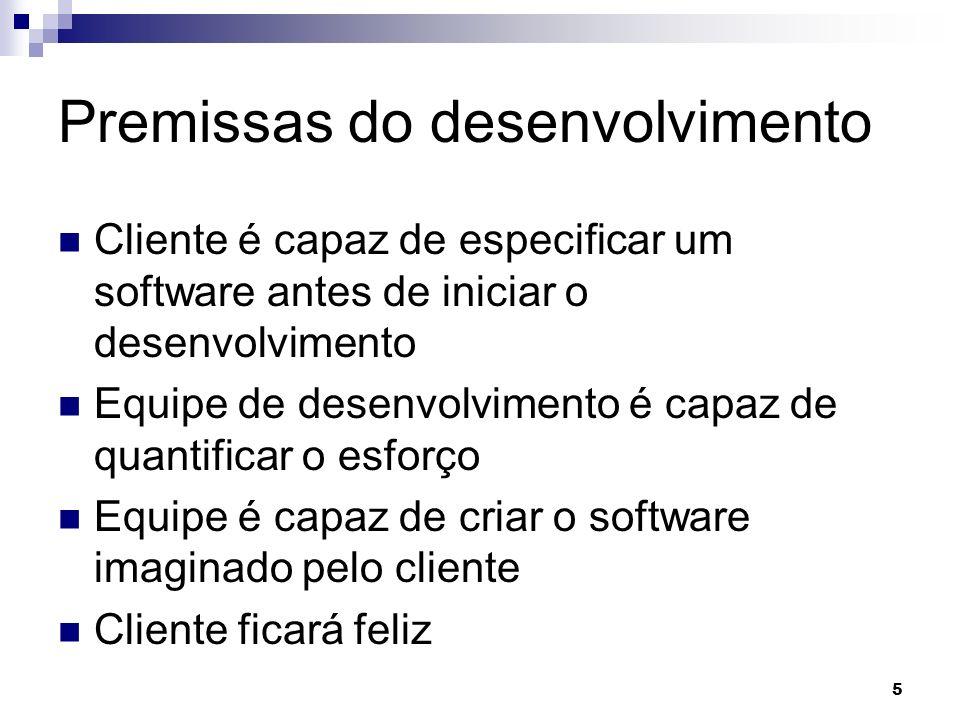 5 5 Premissas do desenvolvimento Cliente é capaz de especificar um software antes de iniciar o desenvolvimento Equipe de desenvolvimento é capaz de quantificar o esforço Equipe é capaz de criar o software imaginado pelo cliente Cliente ficará feliz