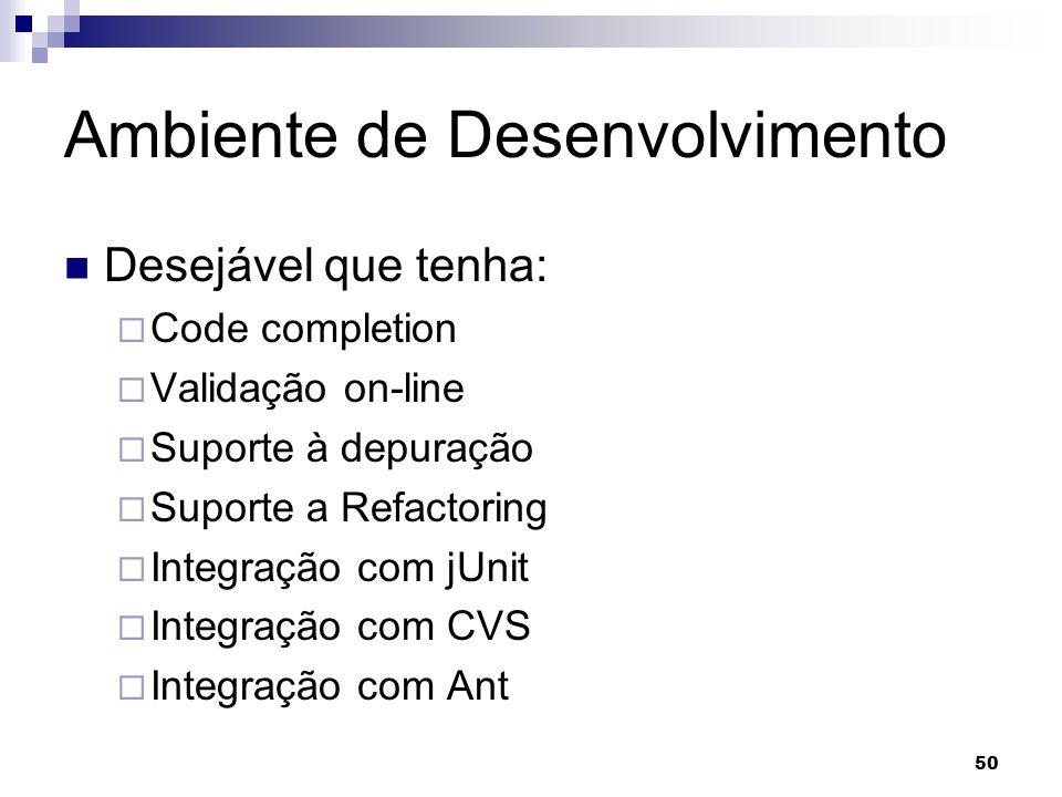 50 Ambiente de Desenvolvimento Desejável que tenha: Code completion Validação on-line Suporte à depuração Suporte a Refactoring Integração com jUnit Integração com CVS Integração com Ant