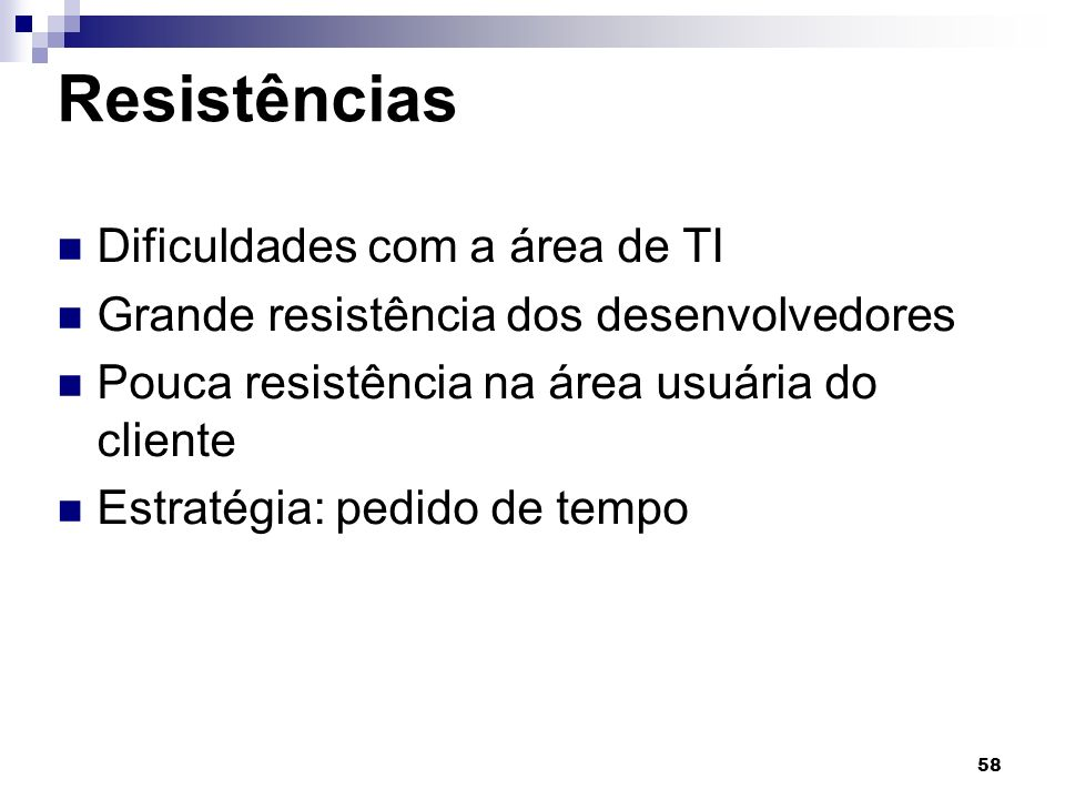 58 Resistências Dificuldades com a área de TI Grande resistência dos desenvolvedores Pouca resistência na área usuária do cliente Estratégia: pedido de tempo