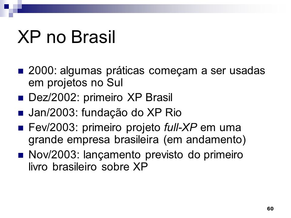 60 XP no Brasil 2000: algumas práticas começam a ser usadas em projetos no Sul Dez/2002: primeiro XP Brasil Jan/2003: fundação do XP Rio Fev/2003: pri