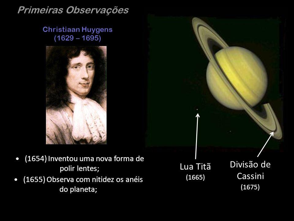 Primeiras Observações Christiaan Huygens (1629 – 1695) (1654) Inventou uma nova forma de polir lentes; Lua Titã (1665) (1655) Observa com nitidez os a