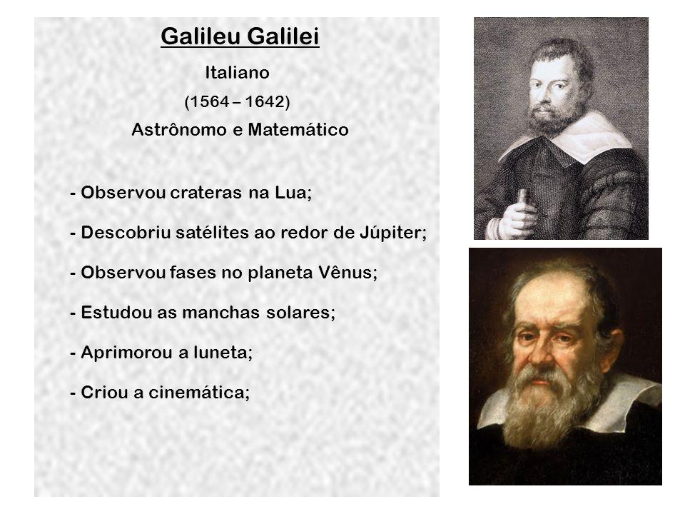 Galileu Galilei (1564 – 1642) Italiano Astrônomo e Matemático - Observou crateras na Lua; - Descobriu satélites ao redor de Júpiter; - Observou fases