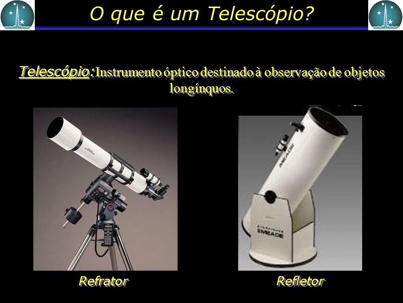 O que é um Telescópio? Telescópio: Instrumento óptico destinado à observação de objetos longínquos. Refletor Refrator