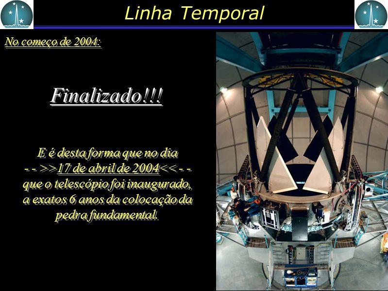 Linha Temporal No começo de 2004: Finalizado!!! E é desta forma que no dia - - >>17 de abril de 2004<< - - que o telescópio foi inaugurado, a exatos 6