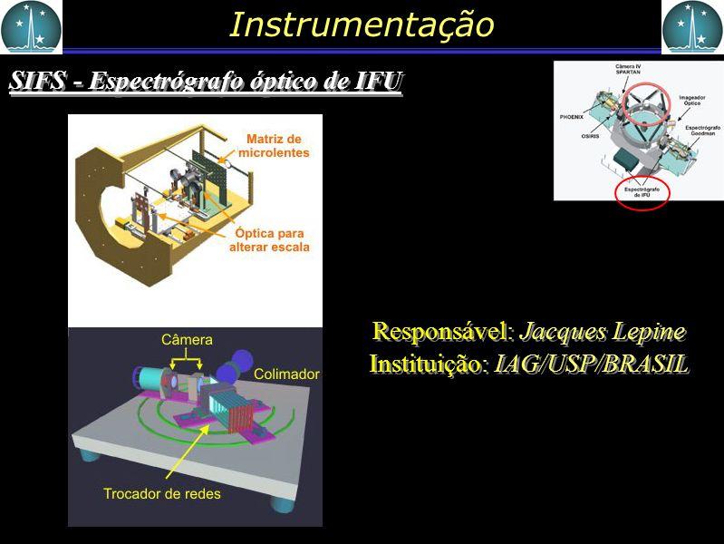 Instrumentação SIFS - Espectrógrafo óptico de IFU Responsável: Jacques Lepine Instituição: IAG/USP/BRASIL