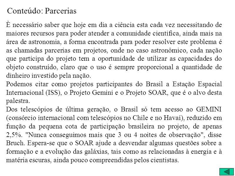 Parcerias Na astronomia, alguns projetos que o Brasil faz parte: Estação Espacial Internacional (ISS) –> menos de 1% Projeto Gemini (Telescópio) –> 2,5% Projeto SOAR (Telescópio) –> 31,0%