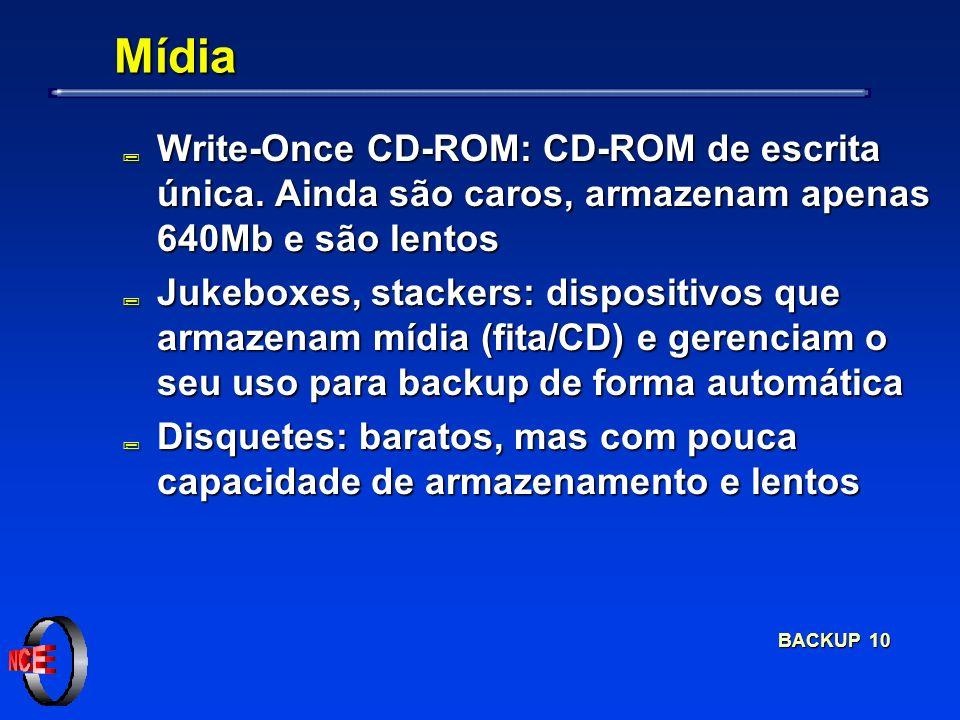 BACKUP 10 Mídia ; Write-Once CD-ROM: CD-ROM de escrita única. Ainda são caros, armazenam apenas 640Mb e são lentos ; Jukeboxes, stackers: dispositivos