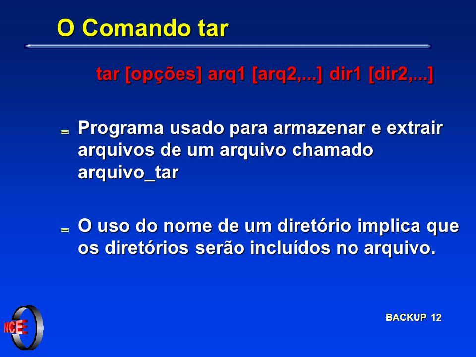 BACKUP 12 O Comando tar tar [opções] arq1 [arq2,...] dir1 [dir2,...] tar [opções] arq1 [arq2,...] dir1 [dir2,...] ; Programa usado para armazenar e extrair arquivos de um arquivo chamado arquivo_tar ; O uso do nome de um diretório implica que os diretórios serão incluídos no arquivo.