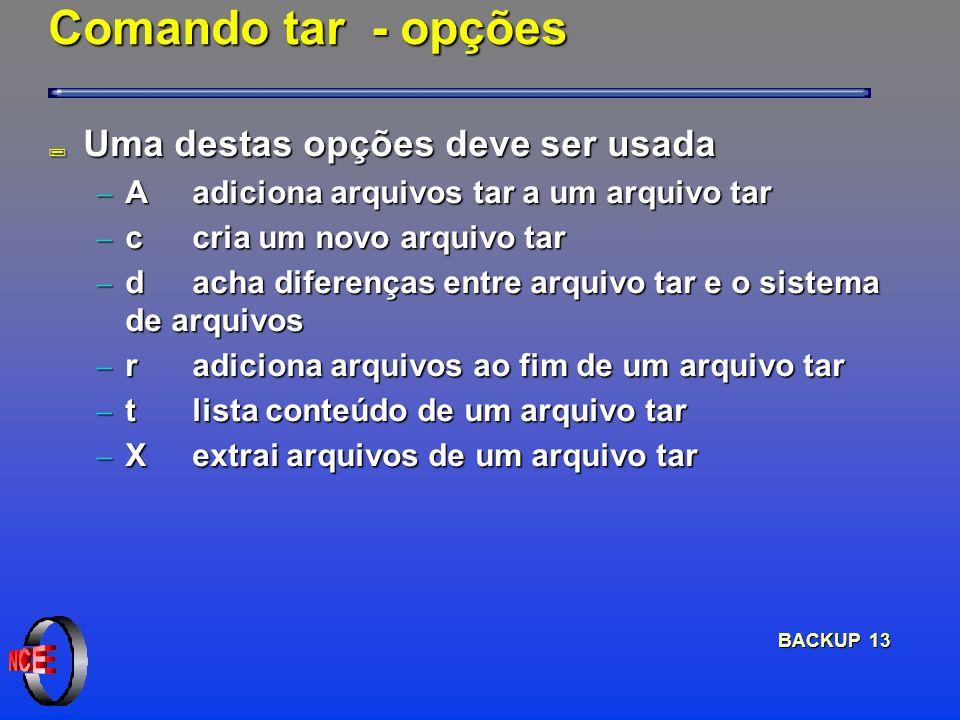 BACKUP 13 Comando tar - opções ; Uma destas opções deve ser usada A adiciona arquivos tar a um arquivo tar A adiciona arquivos tar a um arquivo tar c