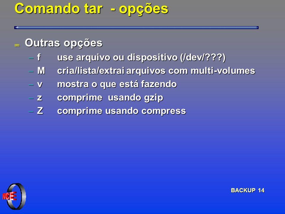 BACKUP 14 Comando tar - opções ; Outras opções f use arquivo ou dispositivo (/dev/ ) f use arquivo ou dispositivo (/dev/ ) Mcria/lista/extrai arquivos com multi-volumes Mcria/lista/extrai arquivos com multi-volumes v mostra o que está fazendo v mostra o que está fazendo z comprime usando gzip z comprime usando gzip Z comprime usando compress Z comprime usando compress