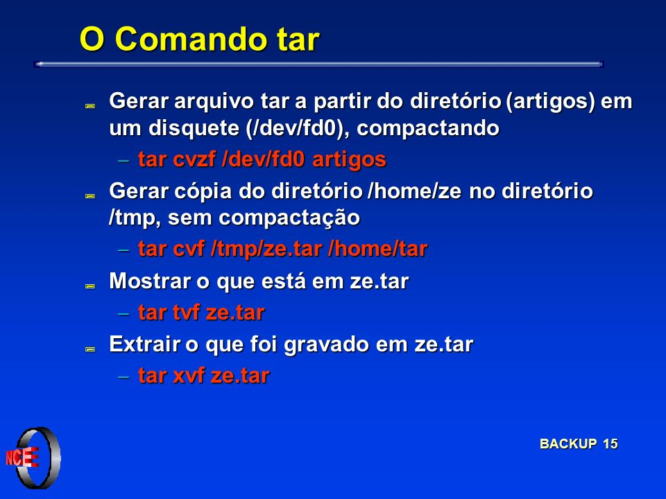 BACKUP 15 O Comando tar ; Gerar arquivo tar a partir do diretório (artigos) em um disquete (/dev/fd0), compactando tar cvzf /dev/fd0 artigos tar cvzf /dev/fd0 artigos ; Gerar cópia do diretório /home/ze no diretório /tmp, sem compactação tar cvf /tmp/ze.tar /home/tar tar cvf /tmp/ze.tar /home/tar ; Mostrar o que está em ze.tar tar tvf ze.tar tar tvf ze.tar ; Extrair o que foi gravado em ze.tar tar xvf ze.tar tar xvf ze.tar