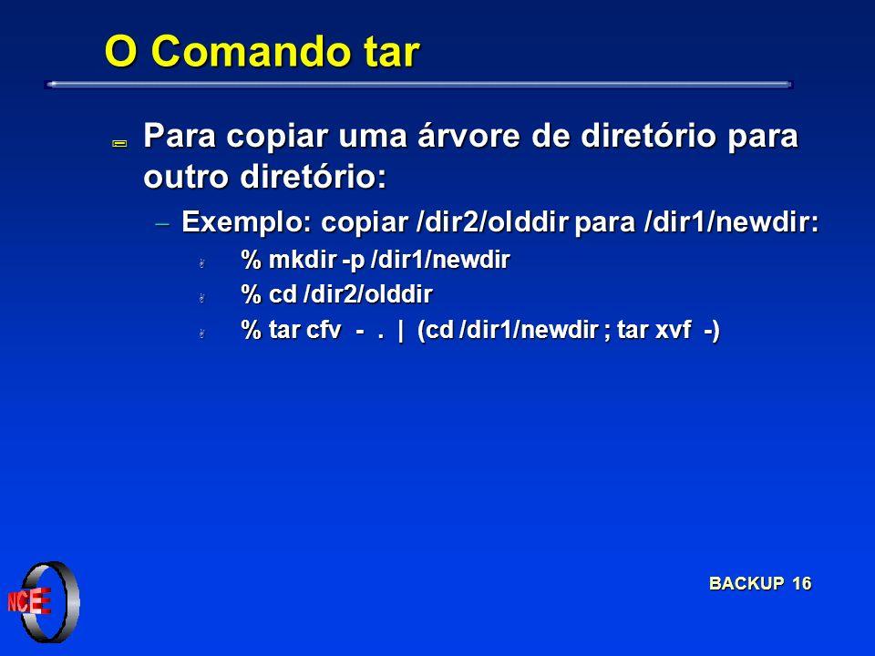 BACKUP 16 O Comando tar ; Para copiar uma árvore de diretório para outro diretório: Exemplo: copiar /dir2/olddir para /dir1/newdir: Exemplo: copiar /dir2/olddir para /dir1/newdir: A % mkdir -p /dir1/newdir A % cd /dir2/olddir A % tar cfv -.