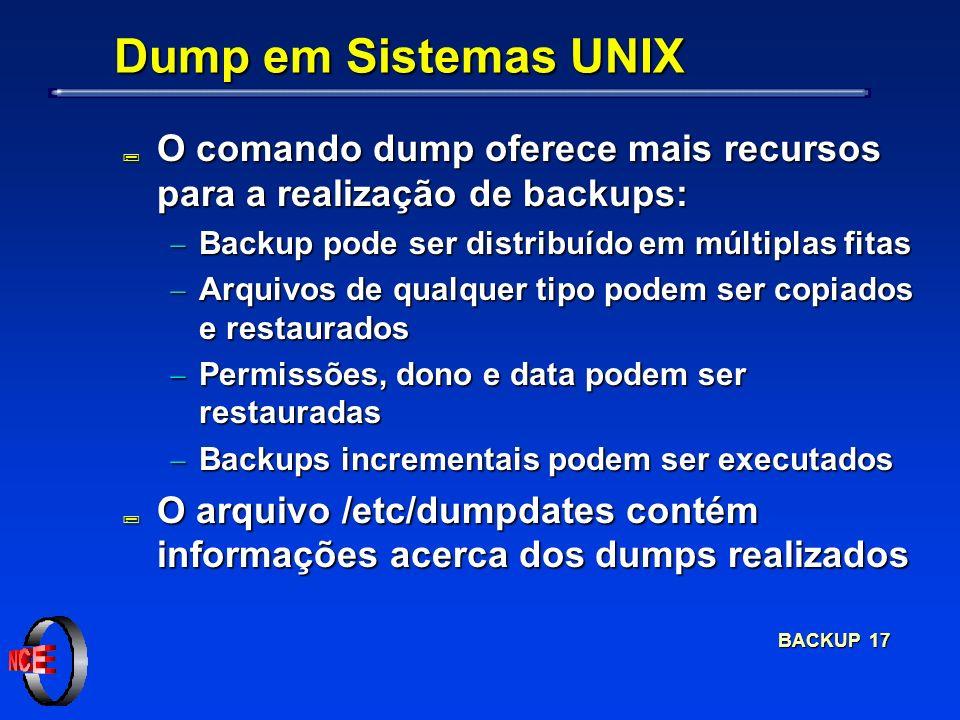 BACKUP 17 Dump em Sistemas UNIX ; O comando dump oferece mais recursos para a realização de backups: Backup pode ser distribuído em múltiplas fitas Backup pode ser distribuído em múltiplas fitas Arquivos de qualquer tipo podem ser copiados e restaurados Arquivos de qualquer tipo podem ser copiados e restaurados Permissões, dono e data podem ser restauradas Permissões, dono e data podem ser restauradas Backups incrementais podem ser executados Backups incrementais podem ser executados ; O arquivo /etc/dumpdates contém informações acerca dos dumps realizados