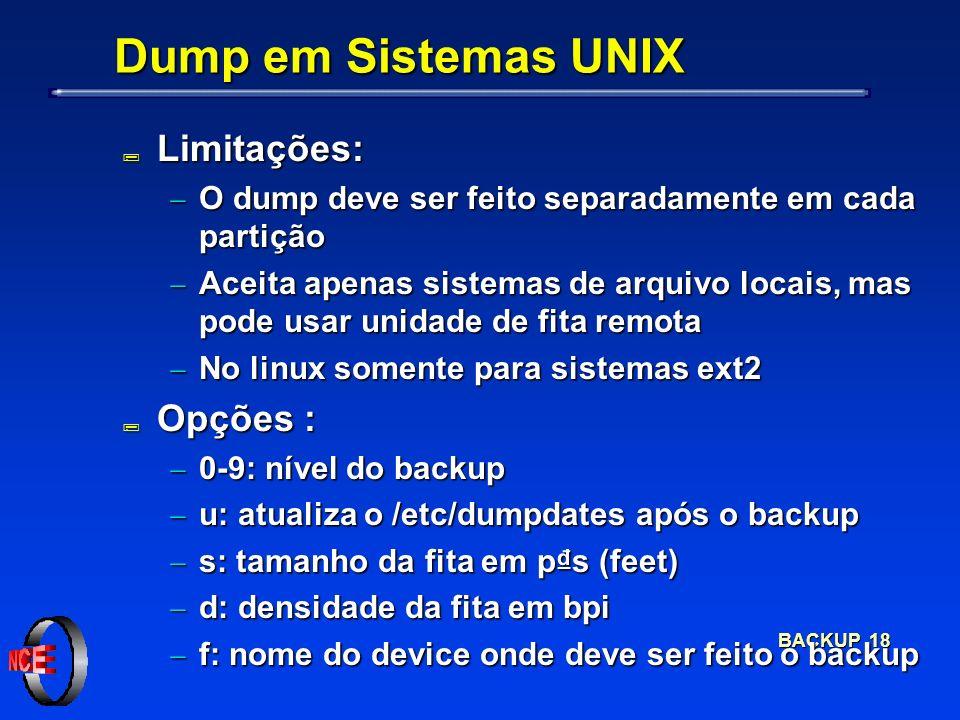 BACKUP 18 Dump em Sistemas UNIX ; Limitações: O dump deve ser feito separadamente em cada partição O dump deve ser feito separadamente em cada partição Aceita apenas sistemas de arquivo locais, mas pode usar unidade de fita remota Aceita apenas sistemas de arquivo locais, mas pode usar unidade de fita remota No linux somente para sistemas ext2 No linux somente para sistemas ext2 ; Opções : 0-9: nível do backup 0-9: nível do backup u: atualiza o /etc/dumpdates após o backup u: atualiza o /etc/dumpdates após o backup s: tamanho da fita em ps (feet) s: tamanho da fita em ps (feet) d: densidade da fita em bpi d: densidade da fita em bpi f: nome do device onde deve ser feito o backup f: nome do device onde deve ser feito o backup