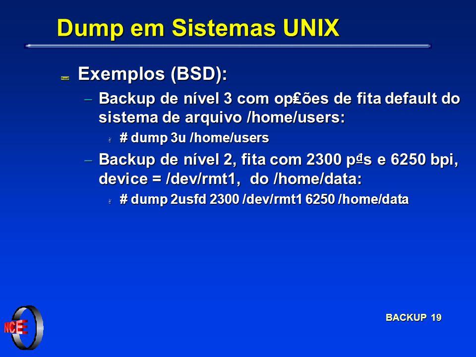 BACKUP 19 Dump em Sistemas UNIX ; Exemplos (BSD): Backup de nível 3 com opões de fita default do sistema de arquivo /home/users: Backup de nível 3 com opões de fita default do sistema de arquivo /home/users: A # dump 3u /home/users Backup de nível 2, fita com 2300 ps e 6250 bpi, device = /dev/rmt1, do /home/data: Backup de nível 2, fita com 2300 ps e 6250 bpi, device = /dev/rmt1, do /home/data: A # dump 2usfd 2300 /dev/rmt1 6250 /home/data