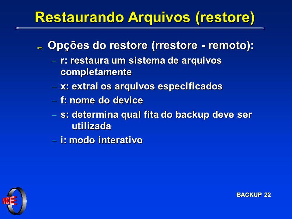 BACKUP 22 Restaurando Arquivos (restore) ; Opções do restore (rrestore - remoto): r: restaura um sistema de arquivos completamente r: restaura um sistema de arquivos completamente x: extrai os arquivos especificados x: extrai os arquivos especificados f: nome do device f: nome do device s: determina qual fita do backup deve ser utilizada s: determina qual fita do backup deve ser utilizada i: modo interativo i: modo interativo