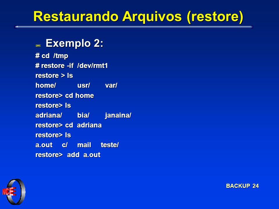 BACKUP 24 Restaurando Arquivos (restore) ; Exemplo 2: # cd /tmp # restore -if /dev/rmt1 restore > ls home/usr/var/ restore> cd home restore> ls adrian