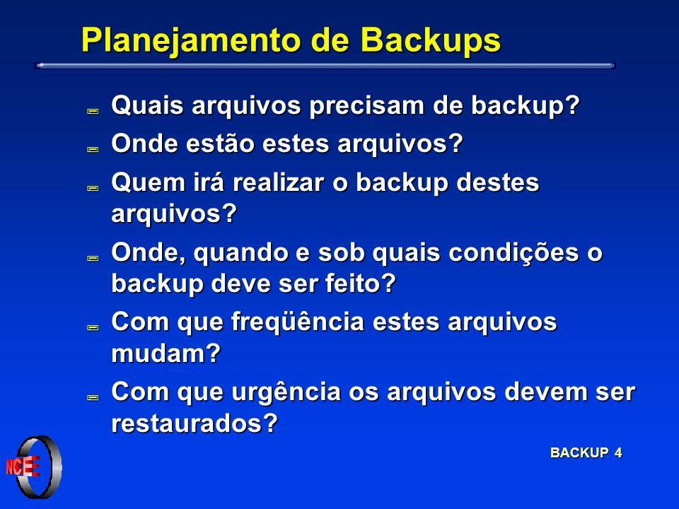 BACKUP 4 Planejamento de Backups ; Quais arquivos precisam de backup? ; Onde estão estes arquivos? ; Quem irá realizar o backup destes arquivos? ; Ond