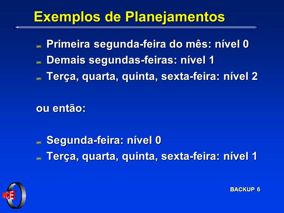 BACKUP 6 Exemplos de Planejamentos ; Primeira segunda-feira do mês: nível 0 ; Demais segundas-feiras: nível 1 ; Terça, quarta, quinta, sexta-feira: nível 2 ou então: ; Segunda-feira: nível 0 ; Terça, quarta, quinta, sexta-feira: nível 1