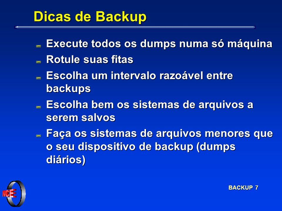 BACKUP 7 Dicas de Backup ; Execute todos os dumps numa só máquina ; Rotule suas fitas ; Escolha um intervalo razoável entre backups ; Escolha bem os sistemas de arquivos a serem salvos ; Faça os sistemas de arquivos menores que o seu dispositivo de backup (dumps diários)