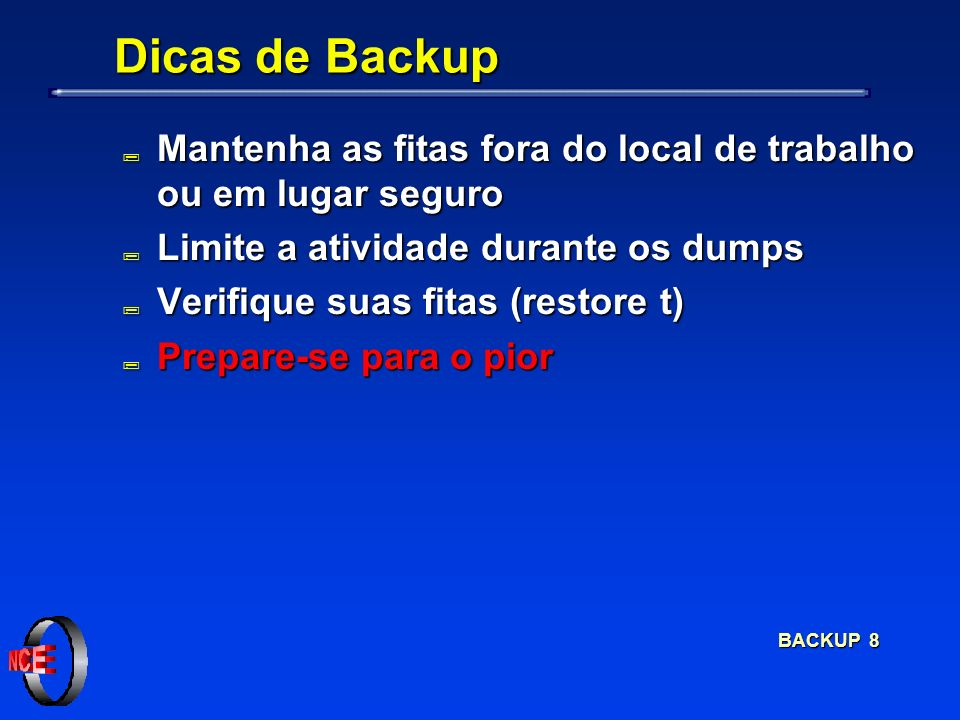 BACKUP 8 Dicas de Backup ; Mantenha as fitas fora do local de trabalho ou em lugar seguro ; Limite a atividade durante os dumps ; Verifique suas fitas (restore t) ; Prepare-se para o pior