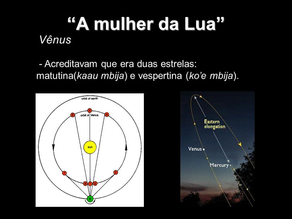 A mulher da Lua - Acreditavam que era duas estrelas: matutina(kaau mbija) e vespertina (koe mbija). Vênus